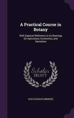 A Practical Course in Botany With Especial Reference to Its Bearings on Agriculture, Economics, and Sanitation by Eliza Frances Andrews