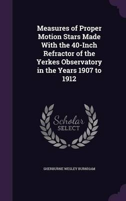 Measures of Proper Motion Stars Made with the 40-Inch Refractor of the Yerkes Observatory in the Years 1907 to 1912 by Sherburne Wesley Burnham