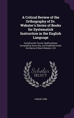 A Critical Review of the Orthography of Dr. Webster's Series of Books for Systematick Instruction in the English Language Including His Former Spelling-Book, Compiled by Aaron Ely, and Published Under by Lyman Cobb