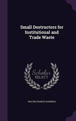 Small Destructors for Institutional and Trade Waste by Walter Francis Goodrich