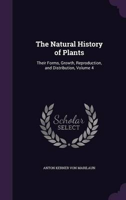 The Natural History of Plants Their Forms, Growth, Reproduction, and Distribution, Volume 4 by Anton Kerner Von Marilaun