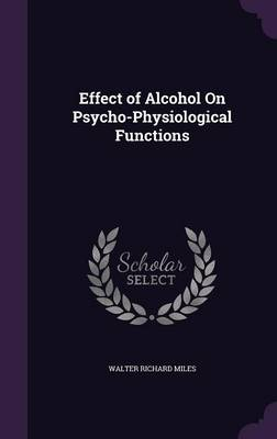 Effect of Alcohol on Psycho-Physiological Functions by Walter Richard Miles