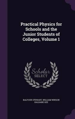 Practical Physics for Schools and the Junior Students of Colleges, Volume 1 by Balfour Stewart, William Winson Haldane Gee