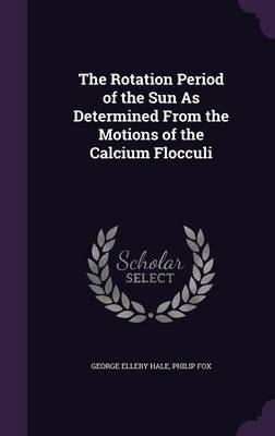 The Rotation Period of the Sun as Determined from the Motions of the Calcium Flocculi by George Ellery Hale, Philip Fox