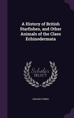 A History of British Starfishes, and Other Animals of the Class Echinodermata by Edward Forbes