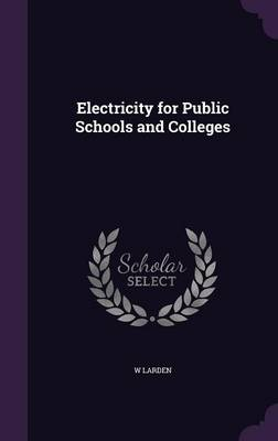 Electricity for Public Schools and Colleges by W Larden