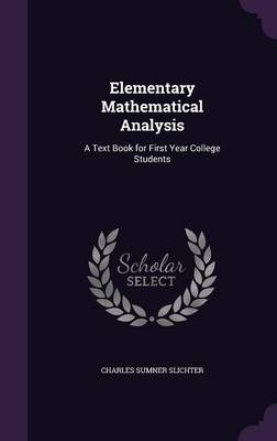 Elementary Mathematical Analysis A Text Book for First Year College Students by Charles Sumner Slichter