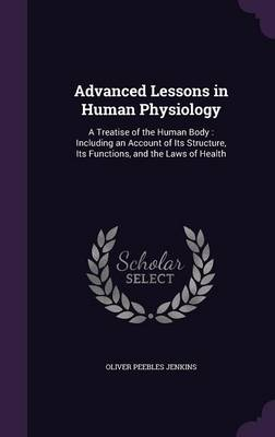 Advanced Lessons in Human Physiology A Treatise of the Human Body: Including an Account of Its Structure, Its Functions, and the Laws of Health by Oliver Peebles Jenkins