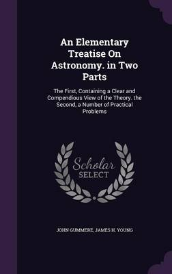 An Elementary Treatise on Astronomy. in Two Parts The First, Containing a Clear and Compendious View of the Theory. the Second, a Number of Practical Problems by John Gummere, James H Young