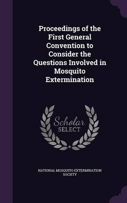 Proceedings of the First General Convention to Consider the Questions Involved in Mosquito Extermination by National Mosquito Extermination Society