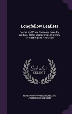 Longfellow Leaflets Poems and Prose Passages from the Works of Henry Wadsworth Longfellow for Reading and Recitation by Henry Wadsworth Longfellow, Josephine E Hodgdon