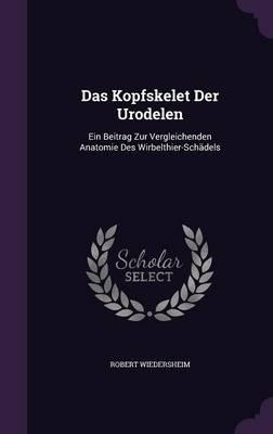 Das Kopfskelet Der Urodelen Ein Beitrag Zur Vergleichenden Anatomie Des Wirbelthier-Schadels by Robert Wiedersheim