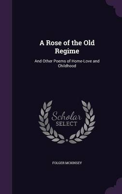 A Rose of the Old Regime And Other Poems of Home-Love and Childhood by Folger McKinsey