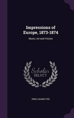Impressions of Europe, 1873-1874 Music, Art and History by Philo Adams Otis