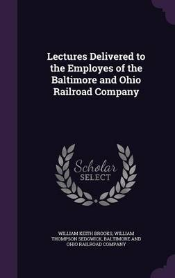 Lectures Delivered to the Employes of the Baltimore and Ohio Railroad Company by William Keith Brooks, William Thompson Sedgwick, Baltimore and Ohio Railroad Company