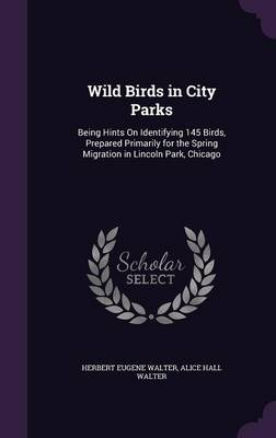 Wild Birds in City Parks Being Hints on Identifying 145 Birds, Prepared Primarily for the Spring Migration in Lincoln Park, Chicago by Herbert Eugene Walter, Alice Hall Walter
