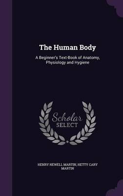 The Human Body A Beginner's Text-Book of Anatomy, Physiology and Hygiene by Henry Newell Martin, Hetty Cary Martin
