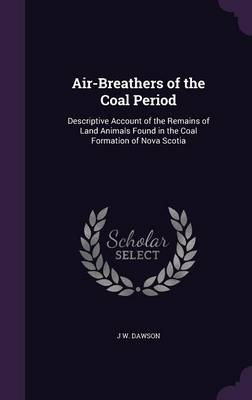 Air-Breathers of the Coal Period Descriptive Account of the Remains of Land Animals Found in the Coal Formation of Nova Scotia by J W Dawson