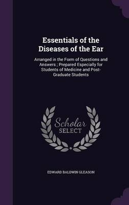 Essentials of the Diseases of the Ear Arranged in the Form of Questions and Answers; Prepared Especially for Students of Medicine and Post-Graduate Students by Edward Baldwin Gleason