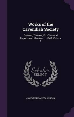 Works of the Cavendish Society Graham, Thomas, Ed. Chemical Reports and Memoirs ... 1848, Volume 1 by London Cavendish Society