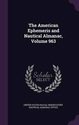 The American Ephemeris and Nautical Almanac, Volume 963 by United States Naval Observatory Nautica