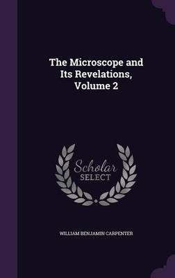 The Microscope and Its Revelations, Volume 2 by William Benjamin Carpenter