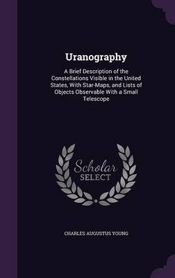 Uranography A Brief Description of the Constellations Visible in the United States, with Star-Maps, and Lists of Objects Observable with a Small Telescope by Charles Augustus Young