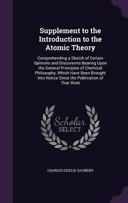 Supplement to the Introduction to the Atomic Theory Comprehending a Sketch of Certain Opinions and Discoveries Bearing Upon the General Principles of Chemical Philosophy, Which Have Been Brought Into  by Charles Giles B Daubeny