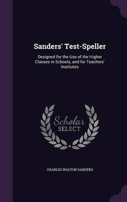 Sanders' Test-Speller Designed for the Use of the Higher Classes in Schools, and for Teachers' Institutes by Charles Walton Sanders