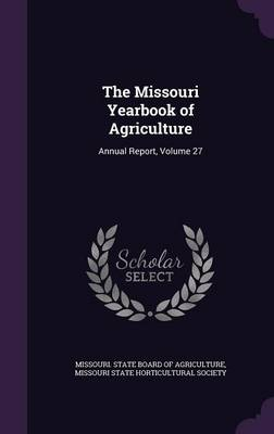 The Missouri Yearbook of Agriculture Annual Report, Volume 27 by Missouri State Board of Agriculture, Missouri State Horticultural Society