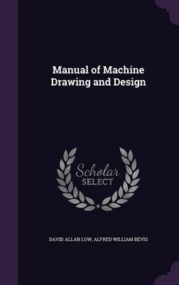 Manual of Machine Drawing and Design by David Allan Low, Alfred William Bevis