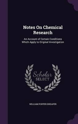 Notes on Chemical Research An Account of Certain Conditions Which Apply to Original Investigation by William Porter Dreaper