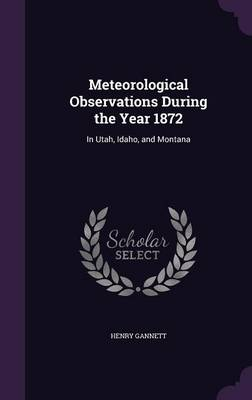 Meteorological Observations During the Year 1872 In Utah, Idaho, and Montana by Henry Gannett