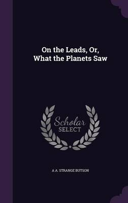 On the Leads, Or, What the Planets Saw by A A Strange Butson