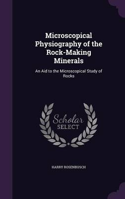 Microscopical Physiography of the Rock-Making Minerals An Aid to the Microscopical Study of Rocks by Harry Rosenbusch