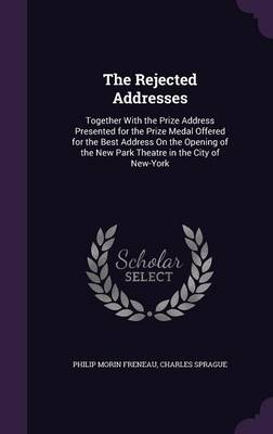 The Rejected Addresses Together with the Prize Address Presented for the Prize Medal Offered for the Best Address on the Opening of the New Park Theatre in the City of New-York by Philip Morin Freneau, Charles Sprague