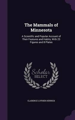 The Mammals of Minnesota A Scientific and Popular Account of Their Features and Habits, with 23 Figures and 8 Plates by Clarence Luther Herrick