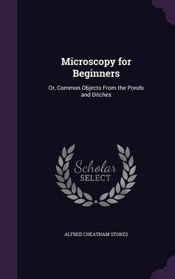 Microscopy for Beginners Or, Common Objects from the Ponds and Ditches by Alfred Cheatham Stokes