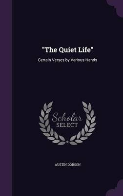 The Quiet Life Certain Verses by Various Hands by Austin Dobson
