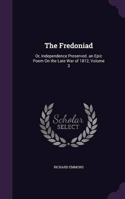 The Fredoniad Or, Independence Preserved. an Epic Poem on the Late War of 1812, Volume 3 by Richard Emmons