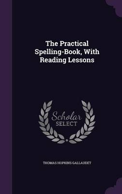 The Practical Spelling-Book, with Reading Lessons by Thomas Hopkins Gallaudet