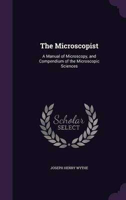The Microscopist A Manual of Microscopy, and Compendium of the Microscopic Sciences by Joseph Henry Wythe