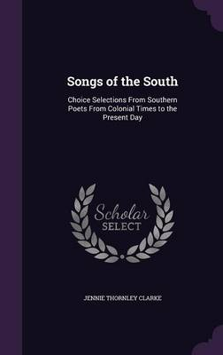 Songs of the South Choice Selections from Southern Poets from Colonial Times to the Present Day by Jennie Thornley Clarke