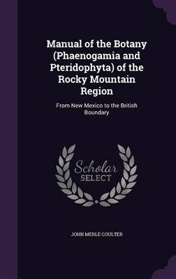 Manual of the Botany (Phaenogamia and Pteridophyta) of the Rocky Mountain Region From New Mexico to the British Boundary by John Merle Coulter