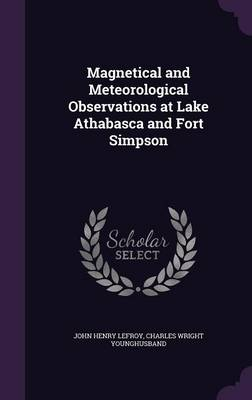 Magnetical and Meteorological Observations at Lake Athabasca and Fort Simpson by John Henry, Sir Lefroy, Charles Wright Younghusband