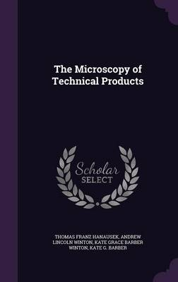The Microscopy of Technical Products by Thomas Franz Hanausek, Andrew Lincoln Winton, Kate Grace Barber Winton