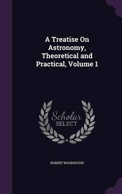 A Treatise on Astronomy, Theoretical and Practical, Volume 1 by Robert Woodhouse
