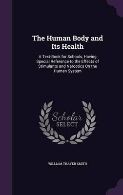 The Human Body and Its Health A Text-Book for Schools, Having Special Reference to the Effects of Stimulants and Narcotics on the Human System by William Thayer Smith