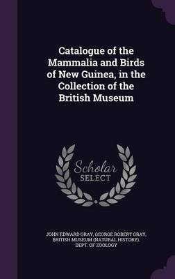 Catalogue of the Mammalia and Birds of New Guinea, in the Collection of the British Museum by John Edward Gray, George Robert Gray, British Museum (Natural History) Dept