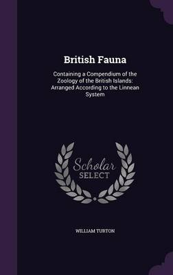 British Fauna Containing a Compendium of the Zoology of the British Islands: Arranged According to the Linnean System by William Turton